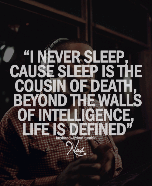 I never sleep because sleep is the cousin of death.