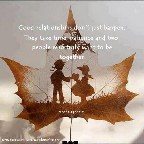 Good relationships don't just happen.They take time, patience, and two people who truly want to be together.