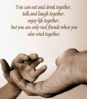 You can eat and drink together, talk and laugh together,enjoy life together, but you are only a real friends when you also cried together.
