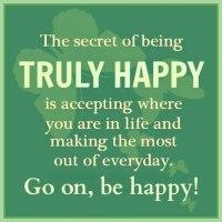 The secret of being truly happy is accepting where you are in life and making the most out of everyday. Go on, be happy!