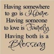 Having somewhere to go is Home. Having someone to love is Family.. Having both is a Blessing