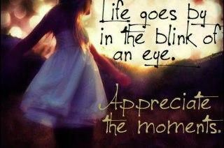 Life goes by in the blink of an eye,. Appreciate the moments...