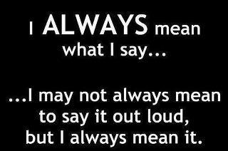 I ALWAYS mean what I say....