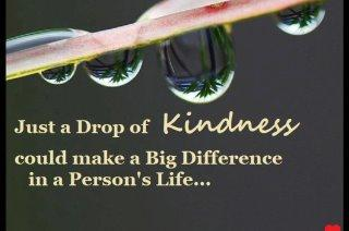 Just a Drop KINDNESS could make a Big Differences in a person's Life..