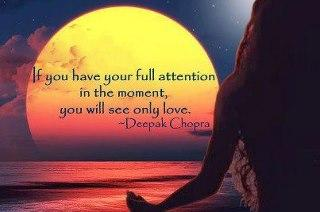 If you have your full attention in the moment, you will see only love...