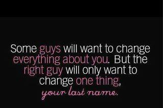 Some guys will want to change everything about you. But the right guy will not want to change one thing your last name