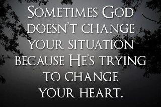 Sometimes God Doesn't change Your Situation Because He's Trying To Change Your Heart....