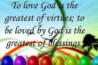 To Love God Is The Greatest Virtue; To Loved By God Is The Greatest Of Blessings...