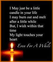 I may just be a little candle In your life. I may burn out and melt after a little while. But I wish within that time, My light touches your heart... Even for a while...