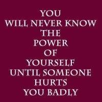 You Will Never Know The Power Of Yourself Until Someone Hurts You Badly..