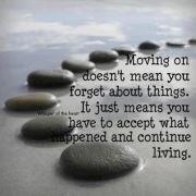 Moving On Doesn't Mean You Forget About Things. It Just Means You Have To Accept What Happened And Continue Living!