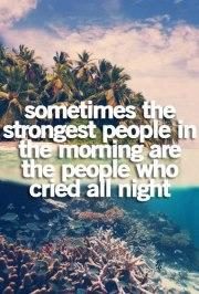 Sometimes the strongest people in the morning are people who cried all night.