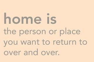 Home is the person or place you want to return to over and over...