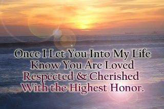 Once I let you into my life know you are loved respected and cherished with the highest honor...
