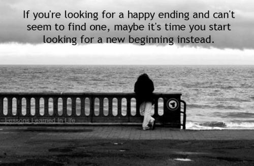 If you're looking for a happy ending and can't seems to find one, may be it's time you start looking for a new beginning instead....