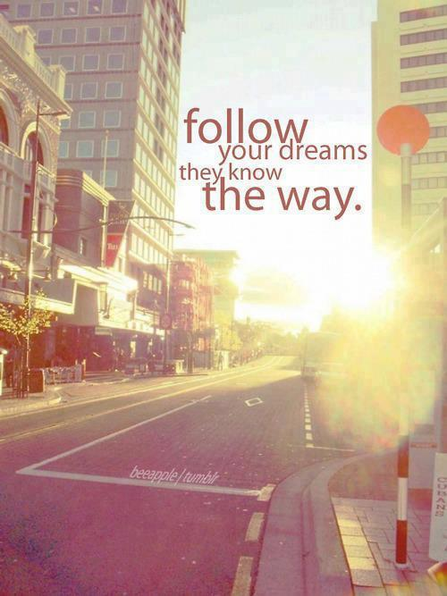 Follow your dreams they know the way...