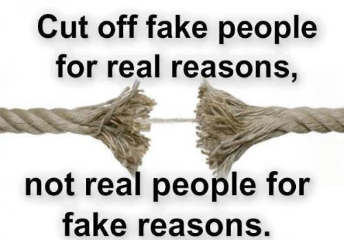 Cut off fake people for real reasons.  Not real people for fake reasons...