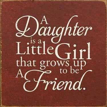 A daughter is a little girl that grows up to be a friend..