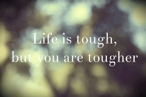 Life is tough but you are tougher...