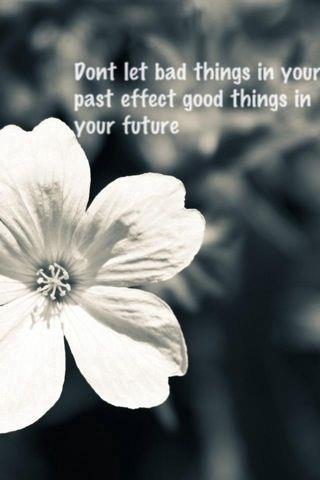 Dont let bad things in your past effect good things in your future..