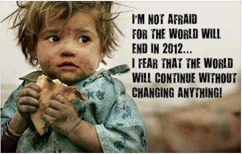I'm not afraid for  the world will end in 2012, I fear that the world will continue without changing anything...