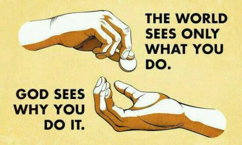 THE WORLD SEES ONLY WHAT YOU DO. GOD SEES WHY YOU DO IT..