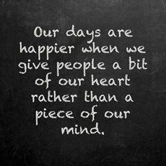 Our days are happier when we give people a bit of our heart rather than a piece of our mind..