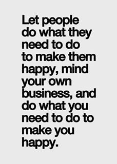 Let people do what they need to do to make them happy, mind your business,  and do what you need to do to make you happy.