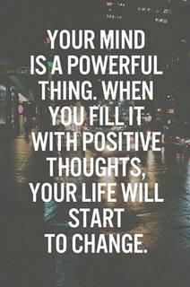 your mind is a powerful thing.when you fill it with positive thoughts, your life will start to change...