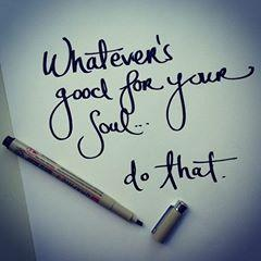 whatever's good for your soul.. do that.