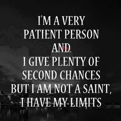 I'm very patient person and I give plenty of second chances but I am not a saint, I have my limits!