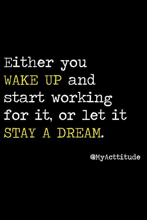 Either you wake up and start working for it, or let it stay a dream.
