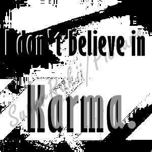 I don't believe in Karma. When something happens, It's a Choice.