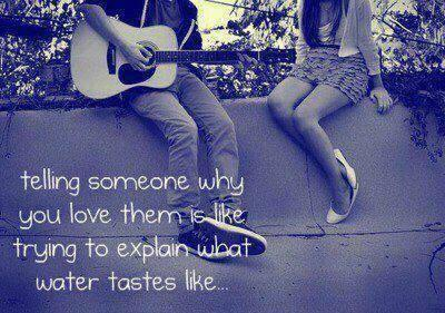 Telling someone why you love them is like explaining what water tastes like...