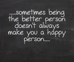 Sometimes being the better person doesn't always make you a happy person.