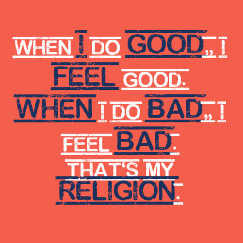 When I do good, I feel good... when I do bad I feel bad, that's my religion.