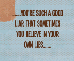'you're such a good liar that sometimes you believe in your own lies'