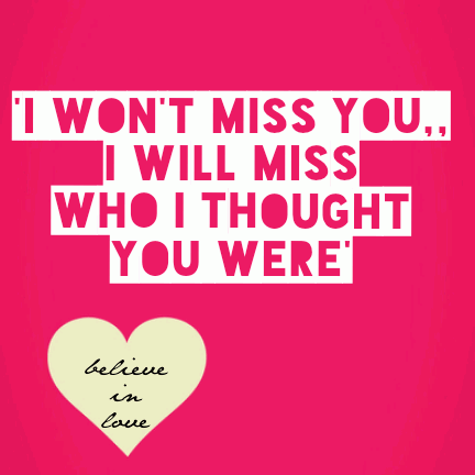 'i wont miss you,, i will miss who I thought you were'