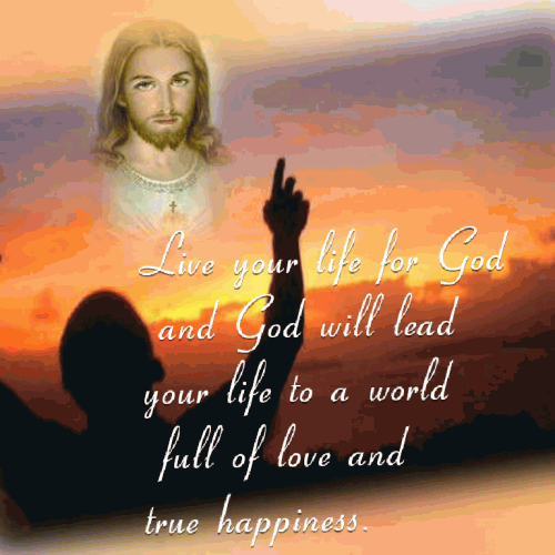 Live your life for God and God will lead your life to a world full of love and true happiness.
