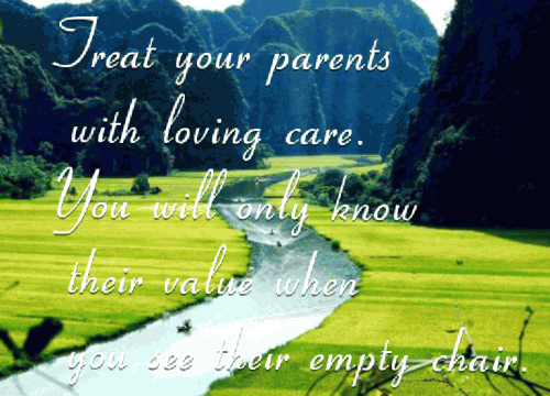 Treat your parents with loving care. You will only know their value  when you see their empty chair.