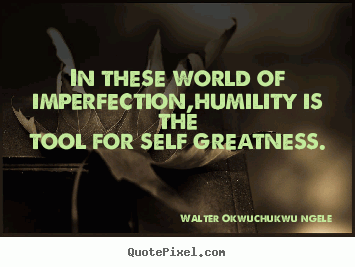 In these world of imperfection,humility is the tool for self greatness.