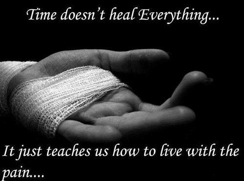 Time Doesn't heal everything. It just teaches us how to live with the pain.