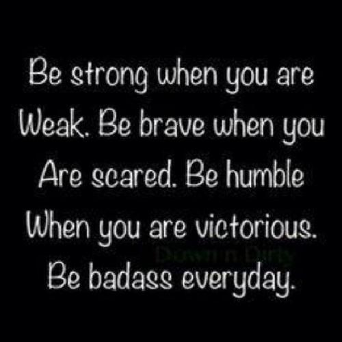 Be strong when you are weak. Be brave when you are scared. Be humble when you are victorious. Be badass everyday