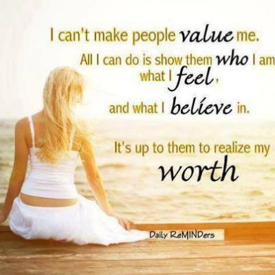 I can't make people value me. All I can do is show them who I am what I feel, and what I believe in. It's up to them to realize my worth.