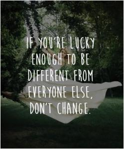 if you're lucky enough to be different from everyone else, don't change.