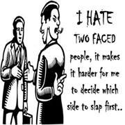 I hate two faced people, it makes it harder for me to decide which side to slap first...