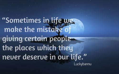 Sometimes in life we make the mistake of giving certain people the places which they never deserve in our life...