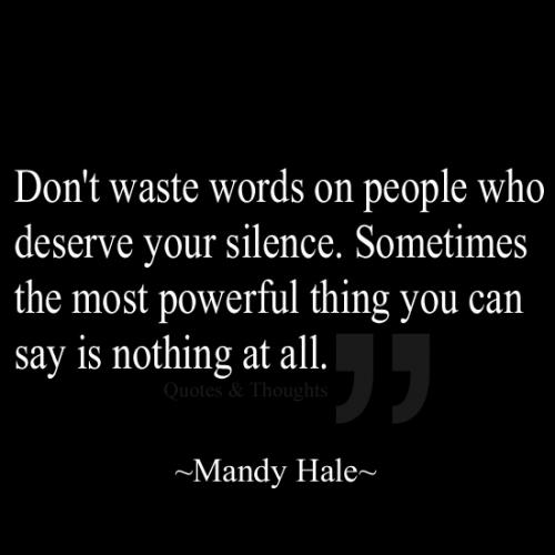 Don't waste words with people who deserve your silence, Sometimes the most powerful thing you can say is nothing at all.