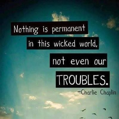 Nothing is permanent in the wicked world, not even our TROUBLES.