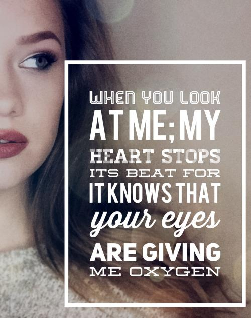 When you look at me; my heart stops its beat for it knows that your eyes are giving me oxygen